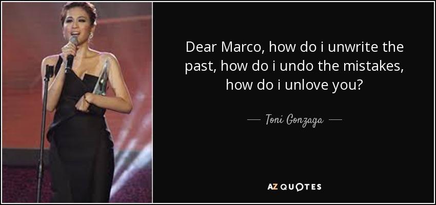 Dear Marco, how do i unwrite the past, how do i undo the mistakes, how do i unlove you? - Toni Gonzaga