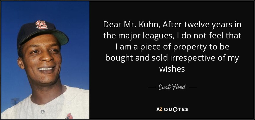 Dear Mr. Kuhn, After twelve years in the major leagues, I do not feel that I am a piece of property to be bought and sold irrespective of my wishes - Curt Flood