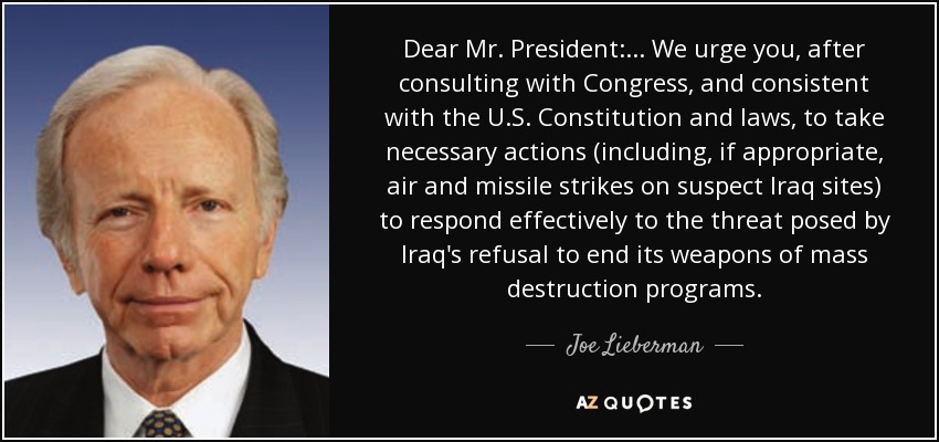 Dear Mr. President: ... We urge you, after consulting with Congress, and consistent with the U.S. Constitution and laws, to take necessary actions (including, if appropriate, air and missile strikes on suspect Iraq sites) to respond effectively to the threat posed by Iraq's refusal to end its weapons of mass destruction programs. - Joe Lieberman