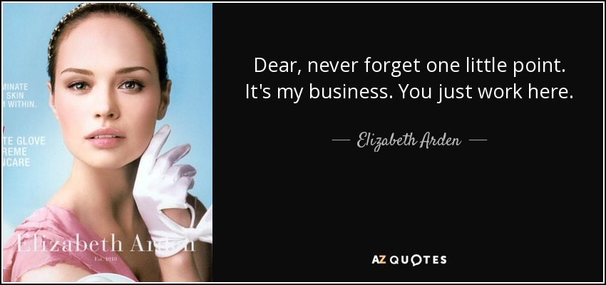 Dear, never forget one little point. It's my business. You just work here. - Elizabeth Arden