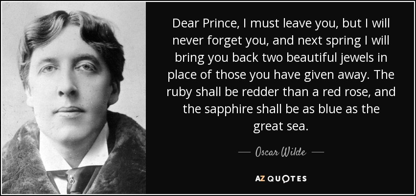 Dear Prince, I must leave you, but I will never forget you, and next spring I will bring you back two beautiful jewels in place of those you have given away. The ruby shall be redder than a red rose, and the sapphire shall be as blue as the great sea. - Oscar Wilde