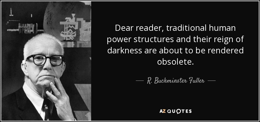 Dear reader, traditional human power structures and their reign of darkness are about to be rendered obsolete. - R. Buckminster Fuller