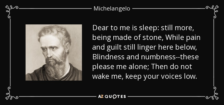 Dear to me is sleep: still more, being made of stone, While pain and guilt still linger here below, Blindness and numbness--these please me alone; Then do not wake me, keep your voices low. - Michelangelo