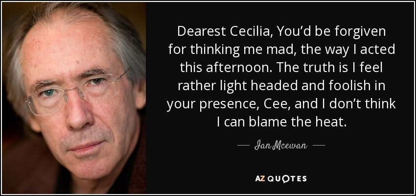 Dearest Cecilia, You'd be forgiven for thinking me mad, the way I acted this afternoon. The truth is I feel rather light headed and foolish in your presence, Cee, and I don't think I can blame the heat. - Ian Mcewan