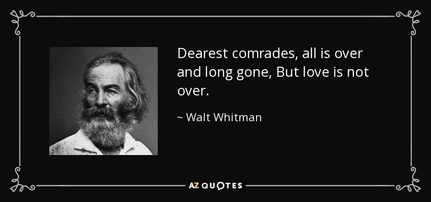 Dearest comrades, all is over and long gone, But love is not over. - Walt Whitman