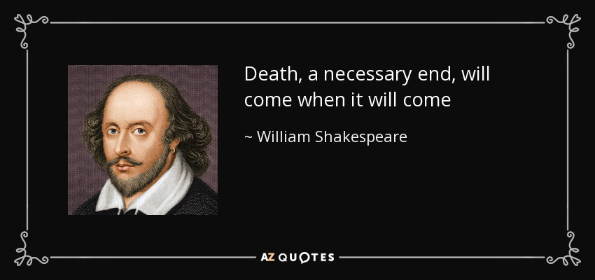 Death, a necessary end, will come when it will come - William Shakespeare