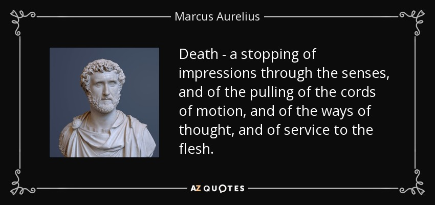 Death - a stopping of impressions through the senses, and of the pulling of the cords of motion, and of the ways of thought, and of service to the flesh. - Marcus Aurelius
