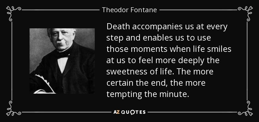 Death accompanies us at every step and enables us to use those moments when life smiles at us to feel more deeply the sweetness of life. The more certain the end, the more tempting the minute. - Theodor Fontane