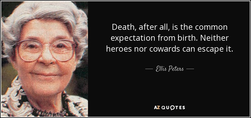 Death, after all, is the common expectation from birth. Neither heroes nor cowards can escape it. - Ellis Peters
