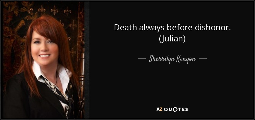 Death always before dishonor. (Julian) - Sherrilyn Kenyon