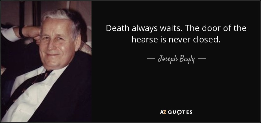 Death always waits. The door of the hearse is never closed. - Joseph Bayly