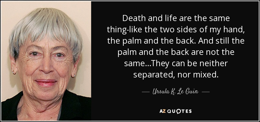 Death and life are the same thing-like the two sides of my hand, the palm and the back. And still the palm and the back are not the same...They can be neither separated, nor mixed. - Ursula K. Le Guin