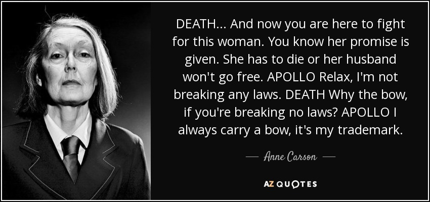 DEATH . . . And now you are here to fight for this woman. You know her promise is given. She has to die or her husband won't go free. APOLLO Relax, I'm not breaking any laws. DEATH Why the bow, if you're breaking no laws? APOLLO I always carry a bow, it's my trademark. - Anne Carson