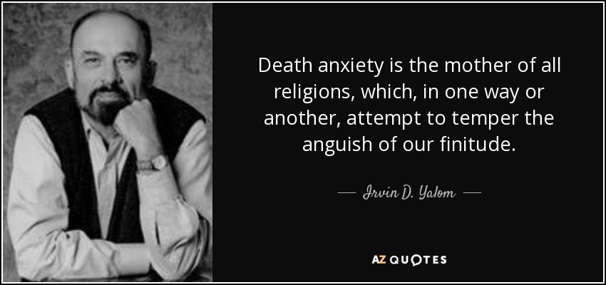 Death anxiety is the mother of all religions, which, in one way or another, attempt to temper the anguish of our finitude. - Irvin D. Yalom