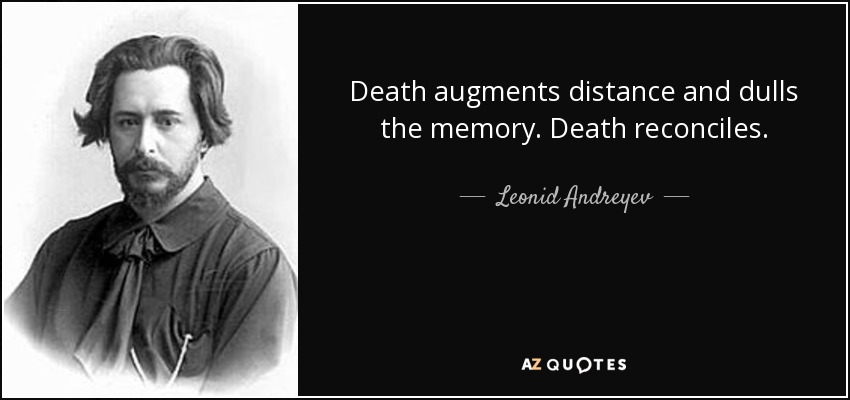 Death augments distance and dulls the memory. Death reconciles. - Leonid Andreyev