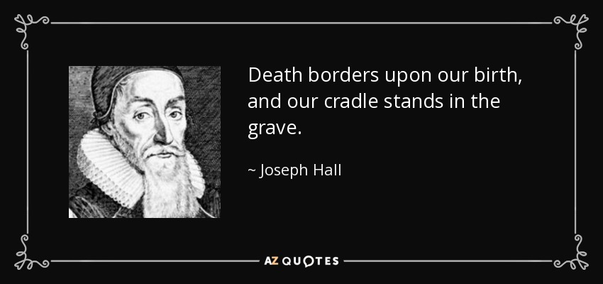 Death borders upon our birth, and our cradle stands in the grave. - Joseph Hall