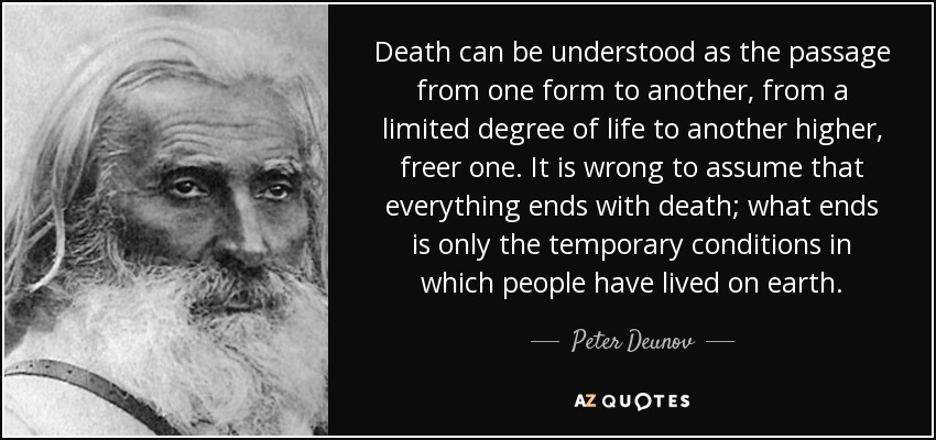 Death can be understood as the passage from one form to another, from a limited degree of life to another higher, freer one. It is wrong to assume that everything ends with death; what ends is only the temporary conditions in which people have lived on earth. - Peter Deunov