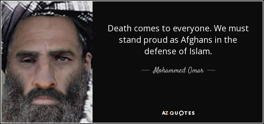 Death comes to everyone. We must stand proud as Afghans in the defense of Islam. - Mohammed Omar