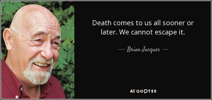 Death comes to us all sooner or later. We cannot escape it. - Brian Jacques