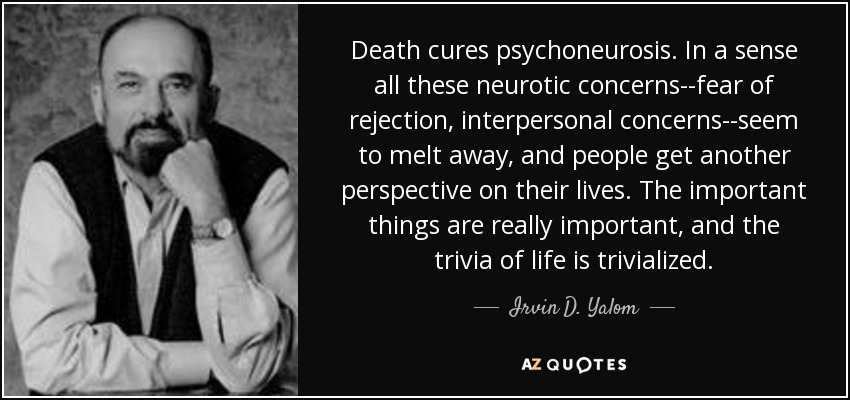 Death cures psychoneurosis. In a sense all these neurotic concerns--fear of rejection, interpersonal concerns--seem to melt away, and people get another perspective on their lives. The important things are really important, and the trivia of life is trivialized. - Irvin D. Yalom
