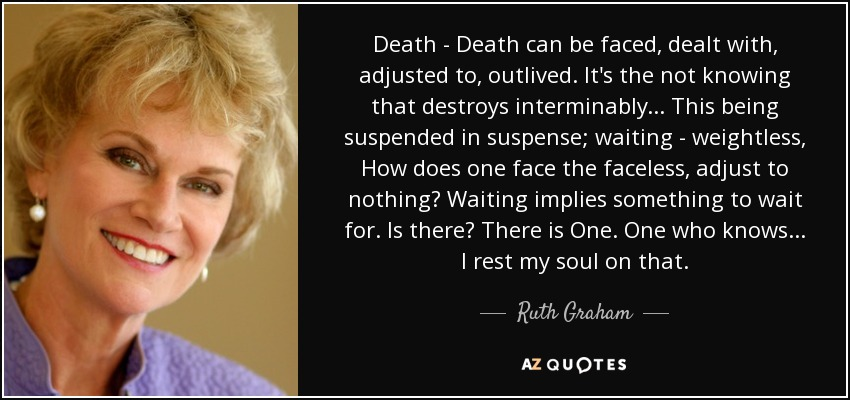 Death - Death can be faced, dealt with, adjusted to, outlived. It's the not knowing that destroys interminably... This being suspended in suspense; waiting - weightless, How does one face the faceless, adjust to nothing? Waiting implies something to wait for. Is there? There is One. One who knows... I rest my soul on that. - Ruth Graham