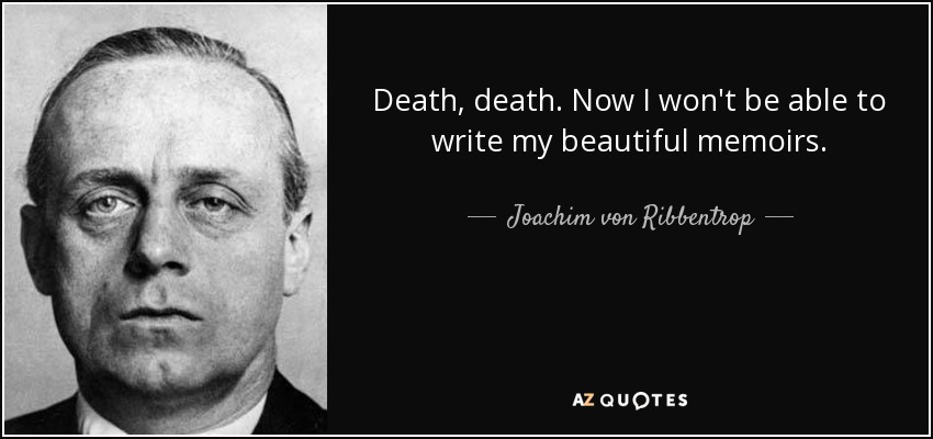 Death, death. Now I won't be able to write my beautiful memoirs. - Joachim von Ribbentrop