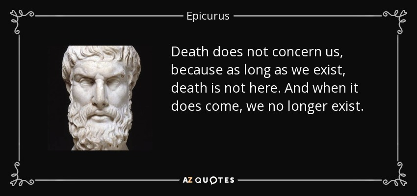 Death does not concern us, because as long as we exist, death is not here. And when it does come, we no longer exist. - Epicurus
