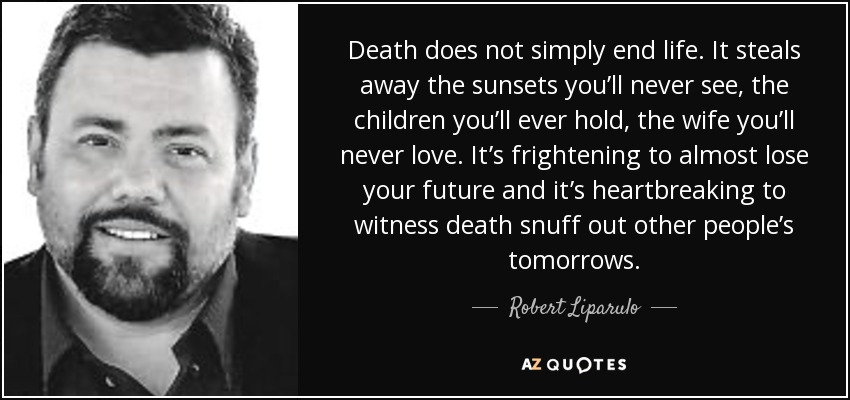 Death does not simply end life. It steals away the sunsets you'll never see, the children you'll ever hold, the wife you'll never love. It's frightening to almost lose your future and it's heartbreaking to witness death snuff out other people's tomorrows. - Robert Liparulo