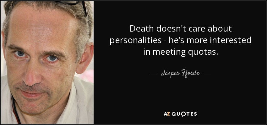 Death doesn't care about personalities - he's more interested in meeting quotas. - Jasper Fforde