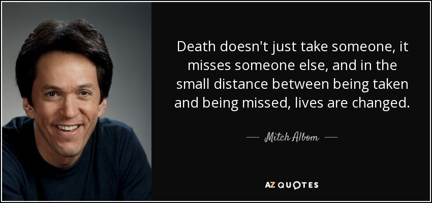 Death doesn't just take someone, it misses someone else, and in the small distance between being taken and being missed, lives are changed. - Mitch Albom