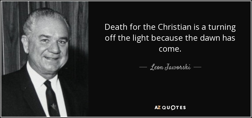 Death for the Christian is a turning off the light because the dawn has come. - Leon Jaworski