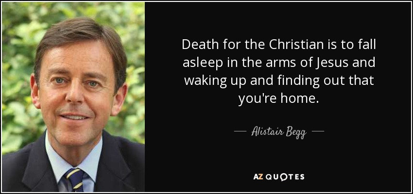 Death for the Christian is to fall asleep in the arms of Jesus and waking up and finding out that you're home. - Alistair Begg