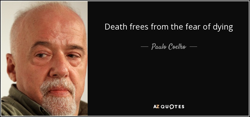 Death frees from the fear of dying - Paulo Coelho