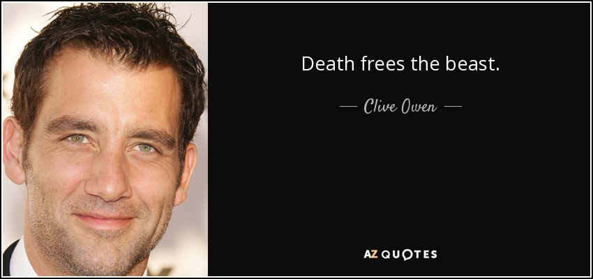 Death frees the beast. - Clive Owen