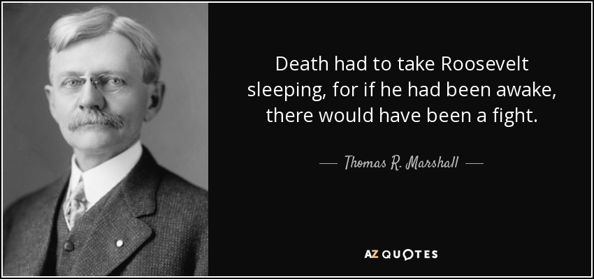 Death had to take Roosevelt sleeping, for if he had been awake, there would have been a fight. - Thomas R. Marshall