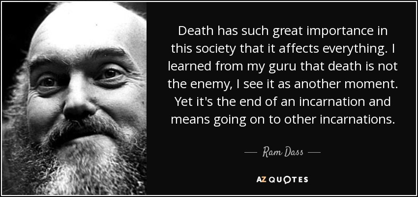 Death has such great importance in this society that it affects everything. I learned from my guru that death is not the enemy, I see it as another moment. Yet it's the end of an incarnation and means going on to other incarnations. - Ram Dass