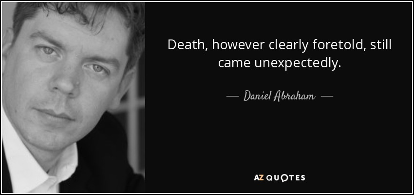 Death, however clearly foretold, still came unexpectedly. - Daniel Abraham