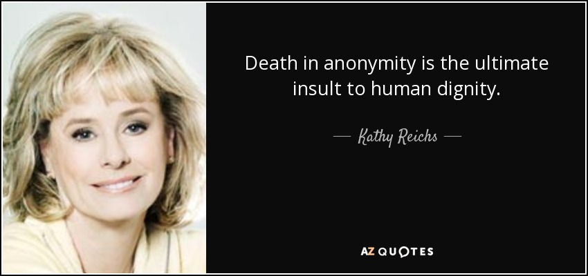 Death in anonymity is the ultimate insult to human dignity. - Kathy Reichs