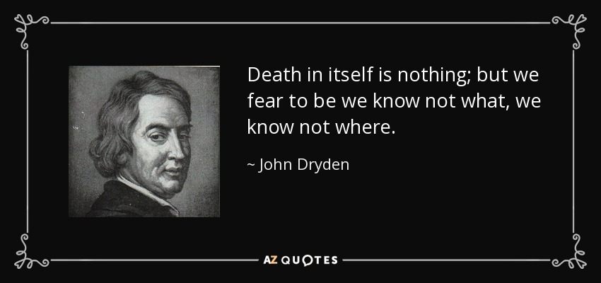 Death in itself is nothing; but we fear to be we know not what, we know not where. - John Dryden