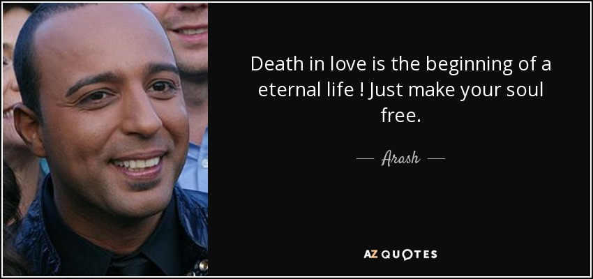 Death in love is the beginning of a eternal life ! Just make your soul free . - Arash