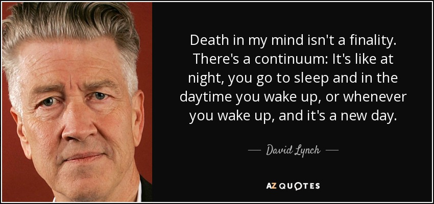 Death in my mind isn't a finality. There's a continuum: It's like at night, you go to sleep and in the daytime you wake up, or whenever you wake up, and it's a new day. - David Lynch