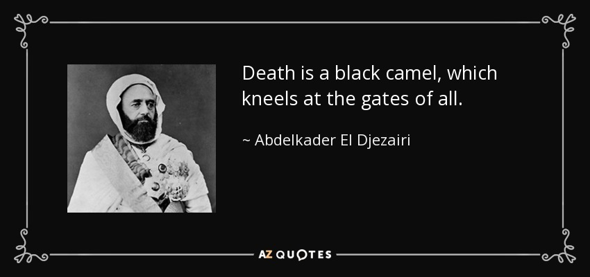 Death is a black camel, which kneels at the gates of all. - Abdelkader El Djezairi