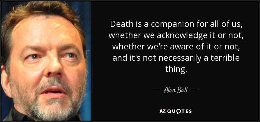 Death is a companion for all of us, whether we acknowledge it or not, whether we're aware of it or not, and it's not necessarily a terrible thing. - Alan Ball