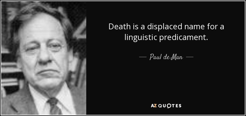 Death is a displaced name for a linguistic predicament. - Paul de Man
