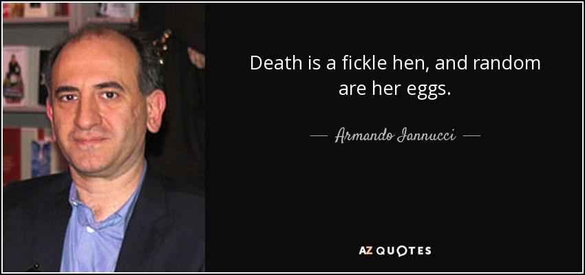 Death is a fickle hen, and random are her eggs. - Armando Iannucci
