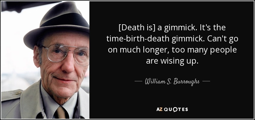 [Death is] a gimmick. It's the time-birth-death gimmick. Can't go on much longer, too many people are wising up. - William S. Burroughs