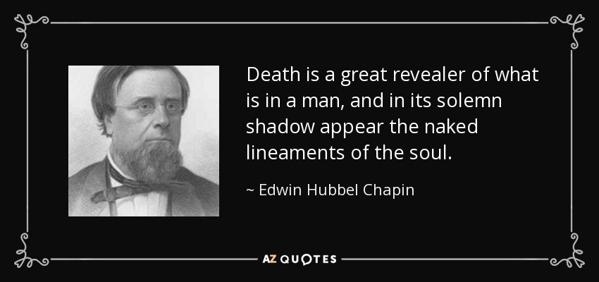 Death is a great revealer of what is in a man, and in its solemn shadow appear the naked lineaments of the soul. - Edwin Hubbel Chapin