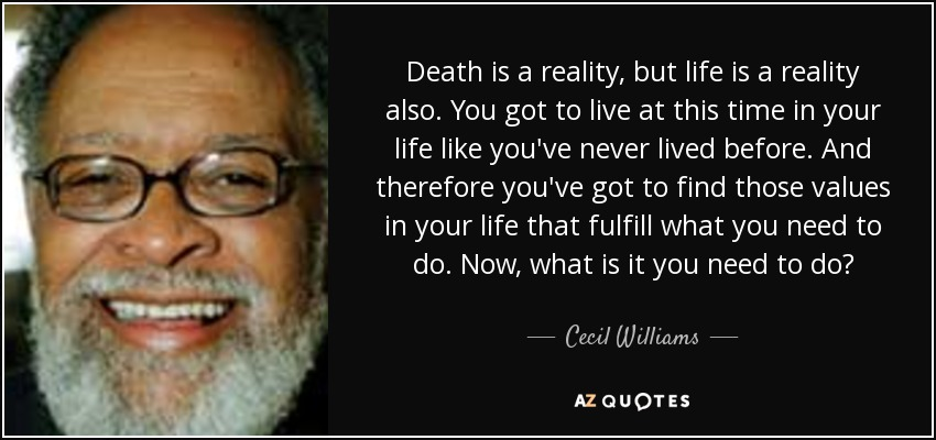 Death is a reality, but life is a reality also. You got to live at this time in your life like you've never lived before. And therefore you've got to find those values in your life that fulfill what you need to do. Now, what is it you need to do? - Cecil Williams