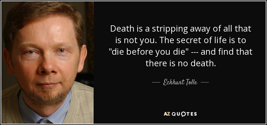Death is a stripping away of all that is not you. The secret of life is to