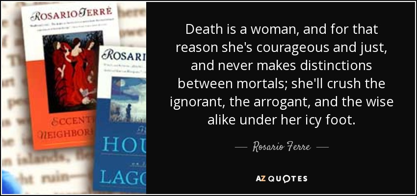 Death is a woman, and for that reason she's courageous and just, and never makes distinctions between mortals; she'll crush the ignorant, the arrogant, and the wise alike under her icy foot. - Rosario Ferre